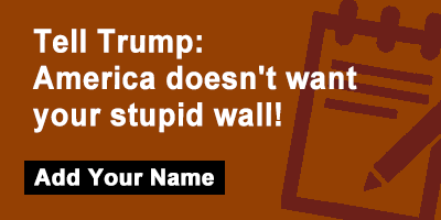Tell Trump: America doesn't want your stupid wall!